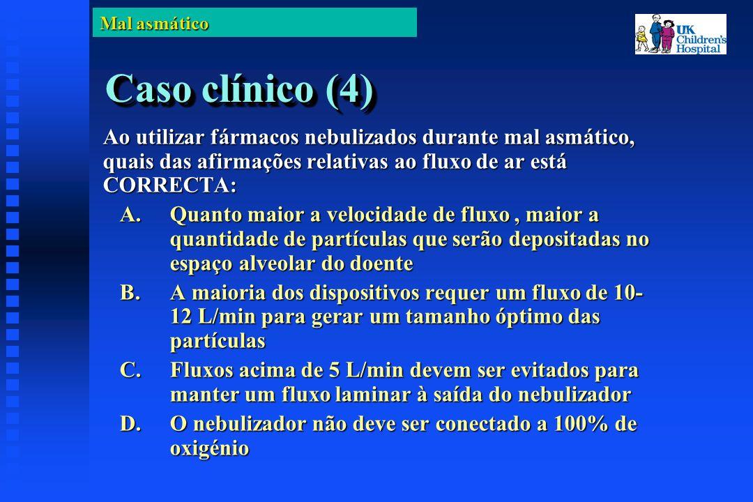 Mal asmático Caso clínico (4) Ao utilizar fármacos nebulizados durante mal asmático, quais das afirmações relativas ao fluxo de ar está CORRECTA: A.Quanto maior a velocidade de fluxo, maior a quantidade de partículas que serão depositadas no espaço alveolar do doente B.A maioria dos dispositivos requer um fluxo de 10- 12 L/min para gerar um tamanho óptimo das partículas C.Fluxos acima de 5 L/min devem ser evitados para manter um fluxo laminar à saída do nebulizador D.O nebulizador não deve ser conectado a 100% de oxigénio