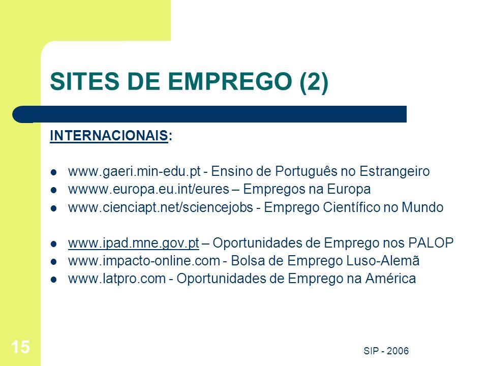 SIP - 2006 15 SITES DE EMPREGO (2) INTERNACIONAIS: www.gaeri.min-edu.pt - Ensino de Português no Estrangeiro wwww.europa.eu.int/eures – Empregos na Eu