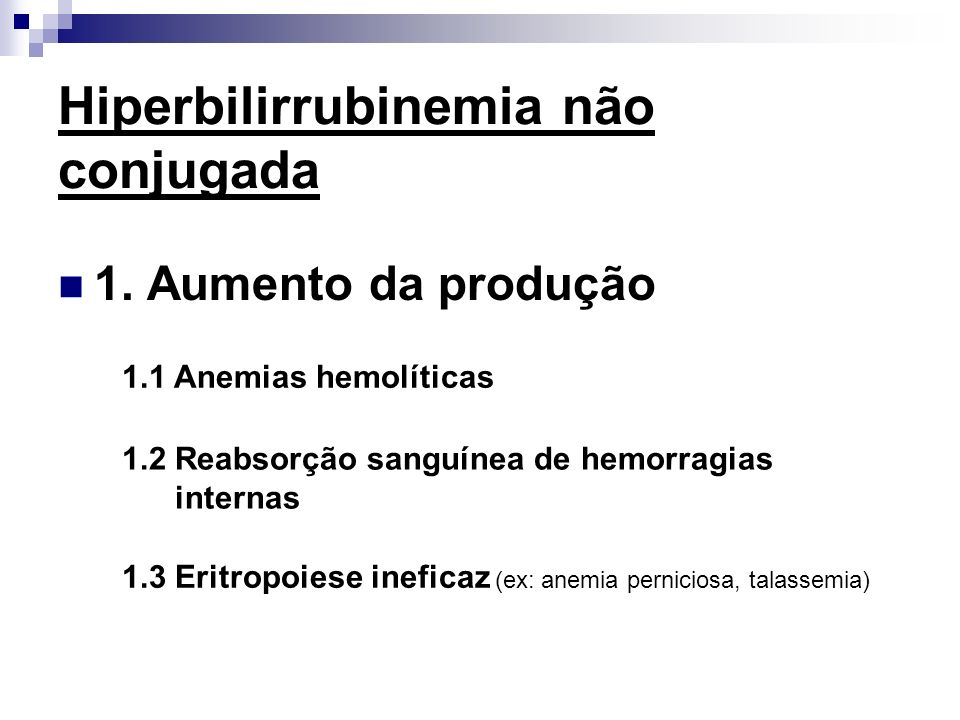 Hiperbilirrubinemia não conjugada 1. Aumento da produção 1.1 Anemias hemolíticas 1.2 Reabsorção sanguínea de hemorragias internas 1.3 Eritropoiese ine