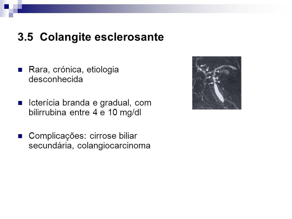 3.5 Colangite esclerosante Rara, crónica, etiologia desconhecida Icterícia branda e gradual, com bilirrubina entre 4 e 10 mg/dl Complicações: cirrose