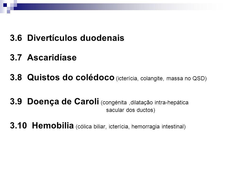 3.6 Divertículos duodenais 3.7 Ascaridíase 3.8 Quistos do colédoco (icterícia, colangite, massa no QSD) 3.9 Doença de Caroli (congénita,dilatação intr