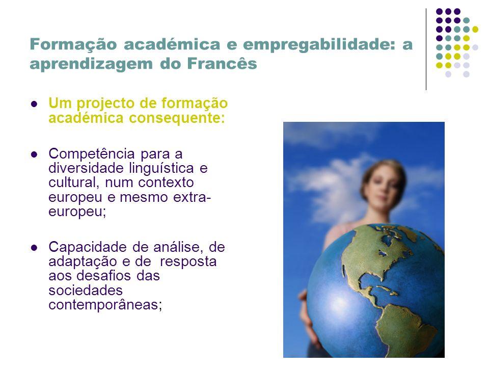Formação académica e empregabilidade: a aprendizagem do Francês Um projecto de formação académica consequente: Competência para a diversidade linguística e cultural, num contexto europeu e mesmo extra- europeu; Capacidade de análise, de adaptação e de resposta aos desafios das sociedades contemporâneas;