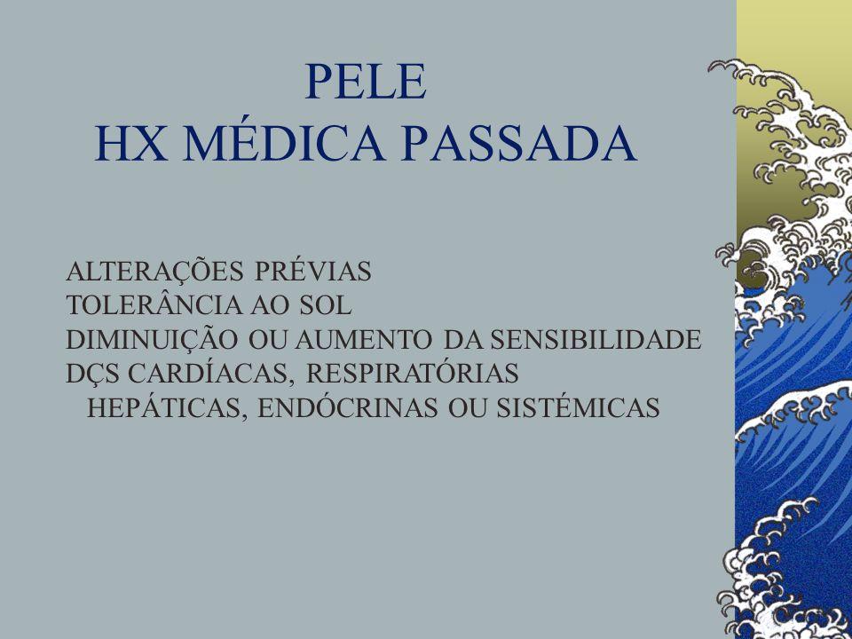 PELE HX MÉDICA PASSADA ALTERAÇÕES PRÉVIAS TOLERÂNCIA AO SOL DIMINUIÇÃO OU AUMENTO DA SENSIBILIDADE DÇS CARDÍACAS, RESPIRATÓRIAS HEPÁTICAS, ENDÓCRINAS OU SISTÉMICAS