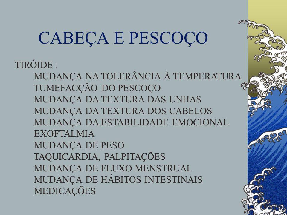 CABEÇA E PESCOÇO TIRÓIDE : MUDANÇA NA TOLERÂNCIA À TEMPERATURA TUMEFACÇÃO DO PESCOÇO MUDANÇA DA TEXTURA DAS UNHAS MUDANÇA DA TEXTURA DOS CABELOS MUDAN