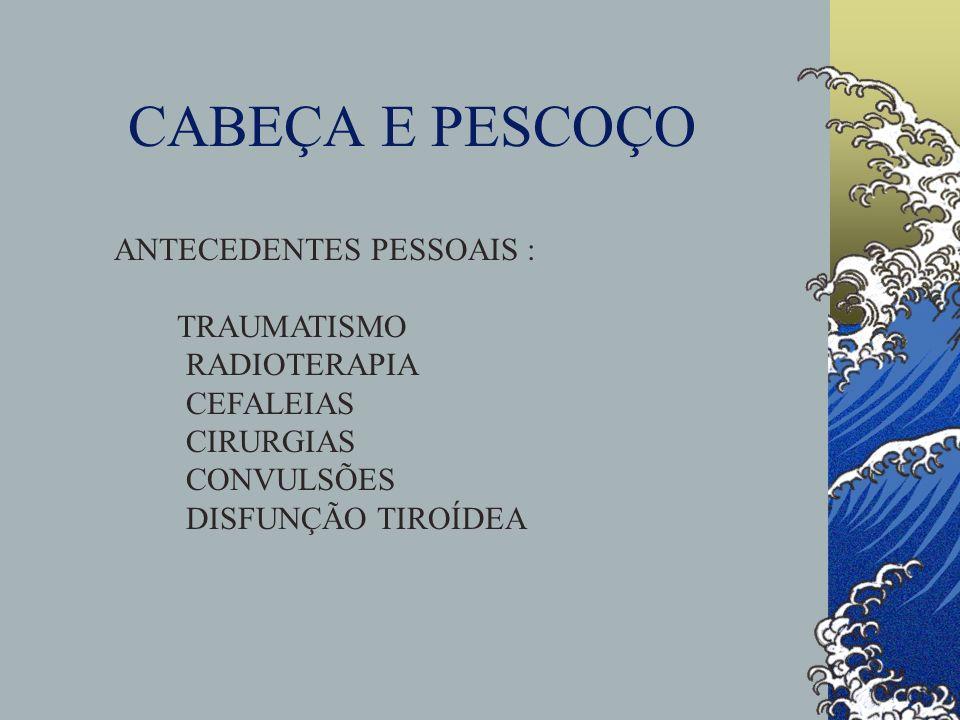 CABEÇA E PESCOÇO ANTECEDENTES PESSOAIS : TRAUMATISMO RADIOTERAPIA CEFALEIAS CIRURGIAS CONVULSÕES DISFUNÇÃO TIROÍDEA