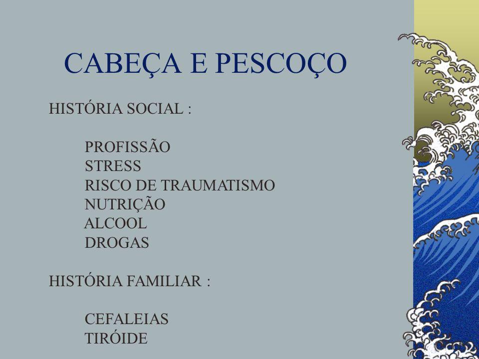 CABEÇA E PESCOÇO HISTÓRIA SOCIAL : PROFISSÃO STRESS RISCO DE TRAUMATISMO NUTRIÇÃO ALCOOL DROGAS HISTÓRIA FAMILIAR : CEFALEIAS TIRÓIDE