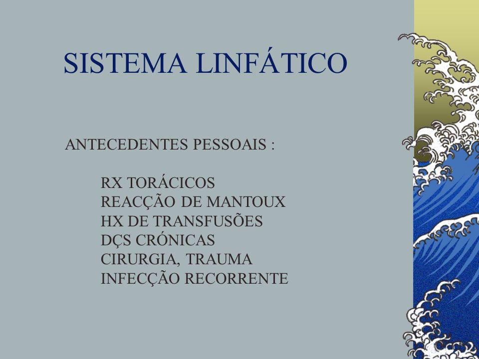 SISTEMA LINFÁTICO ANTECEDENTES PESSOAIS : RX TORÁCICOS REACÇÃO DE MANTOUX HX DE TRANSFUSÕES DÇS CRÓNICAS CIRURGIA, TRAUMA INFECÇÃO RECORRENTE