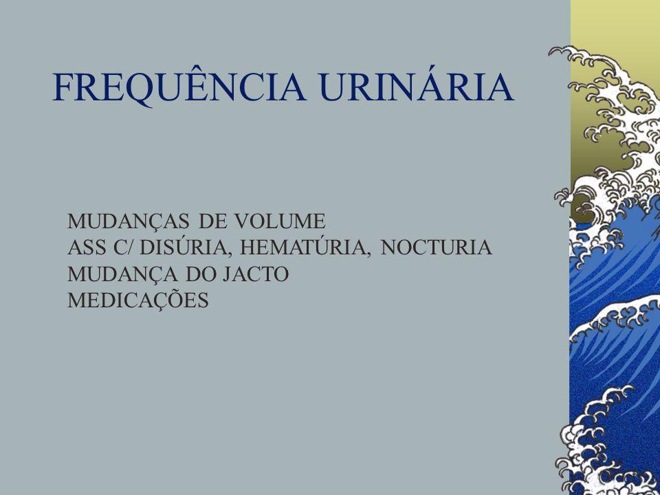 FREQUÊNCIA URINÁRIA MUDANÇAS DE VOLUME ASS C/ DISÚRIA, HEMATÚRIA, NOCTURIA MUDANÇA DO JACTO MEDICAÇÕES