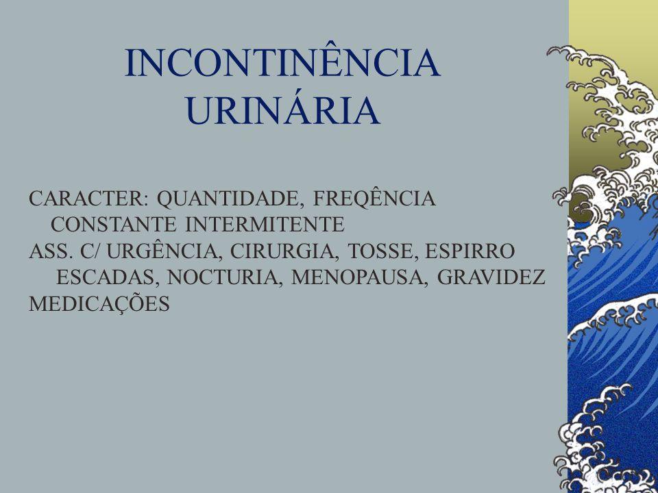 INCONTINÊNCIA URINÁRIA CARACTER: QUANTIDADE, FREQÊNCIA CONSTANTE INTERMITENTE ASS. C/ URGÊNCIA, CIRURGIA, TOSSE, ESPIRRO ESCADAS, NOCTURIA, MENOPAUSA,
