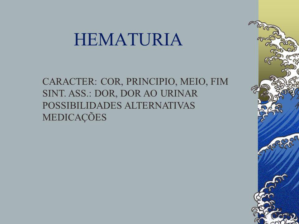 HEMATURIA CARACTER: COR, PRINCIPIO, MEIO, FIM SINT. ASS.: DOR, DOR AO URINAR POSSIBILIDADES ALTERNATIVAS MEDICAÇÕES