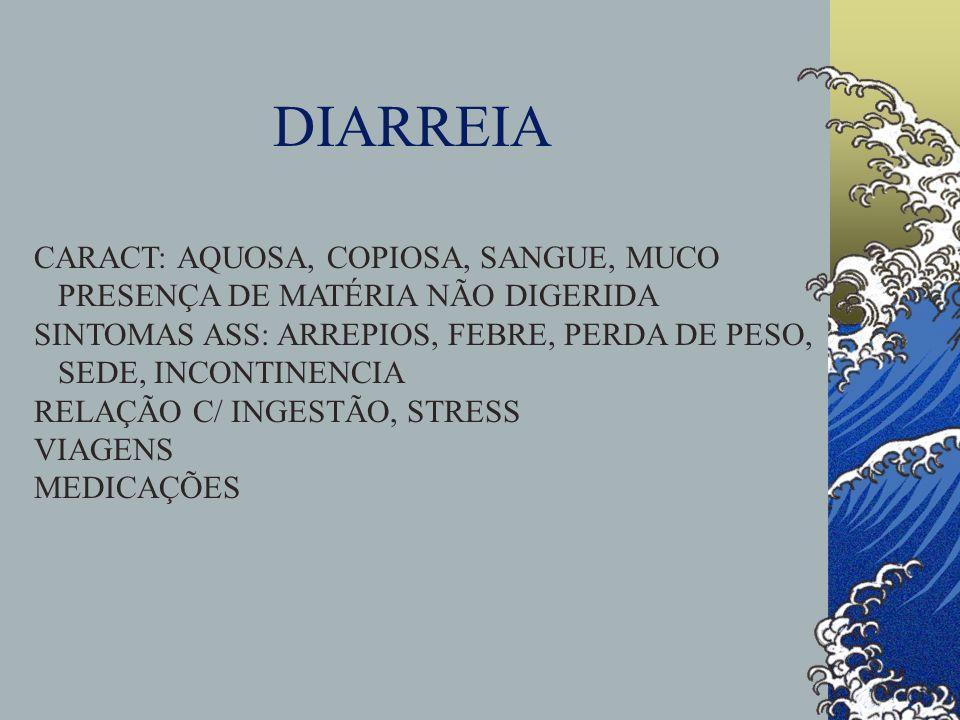 DIARREIA CARACT: AQUOSA, COPIOSA, SANGUE, MUCO PRESENÇA DE MATÉRIA NÃO DIGERIDA SINTOMAS ASS: ARREPIOS, FEBRE, PERDA DE PESO, SEDE, INCONTINENCIA RELA