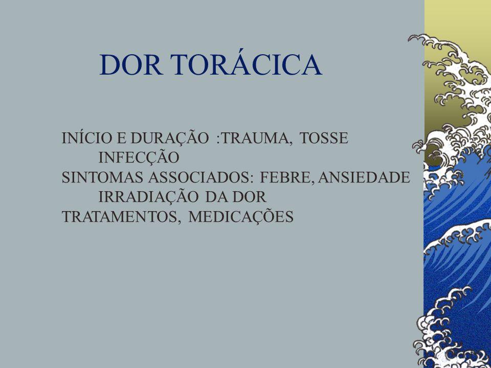 DOR TORÁCICA INÍCIO E DURAÇÃO :TRAUMA, TOSSE INFECÇÃO SINTOMAS ASSOCIADOS: FEBRE, ANSIEDADE IRRADIAÇÃO DA DOR TRATAMENTOS, MEDICAÇÕES
