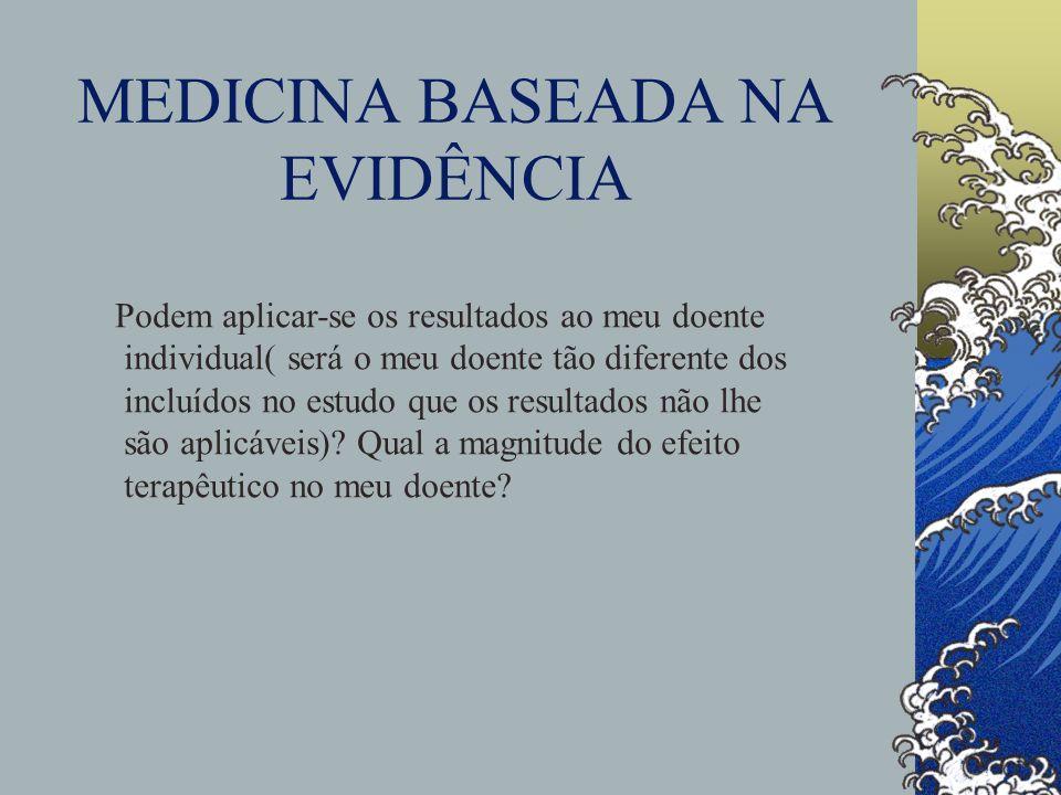 MEDICINA BASEADA NA EVIDÊNCIA Podem aplicar-se os resultados ao meu doente individual( será o meu doente tão diferente dos incluídos no estudo que os resultados não lhe são aplicáveis).