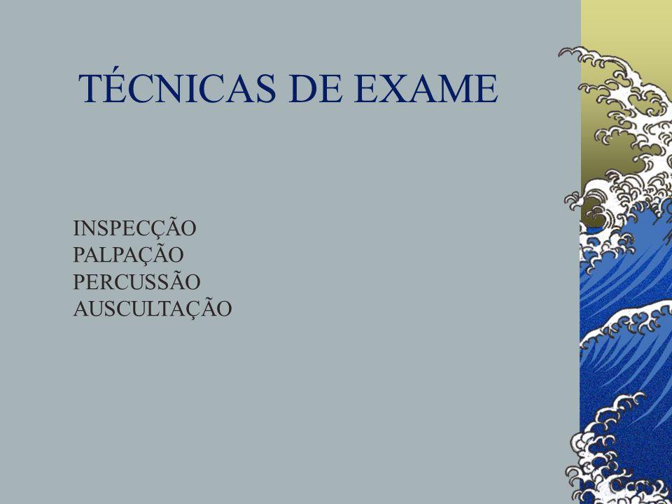 TÉCNICAS DE EXAME INSPECÇÃO PALPAÇÃO PERCUSSÃO AUSCULTAÇÃO