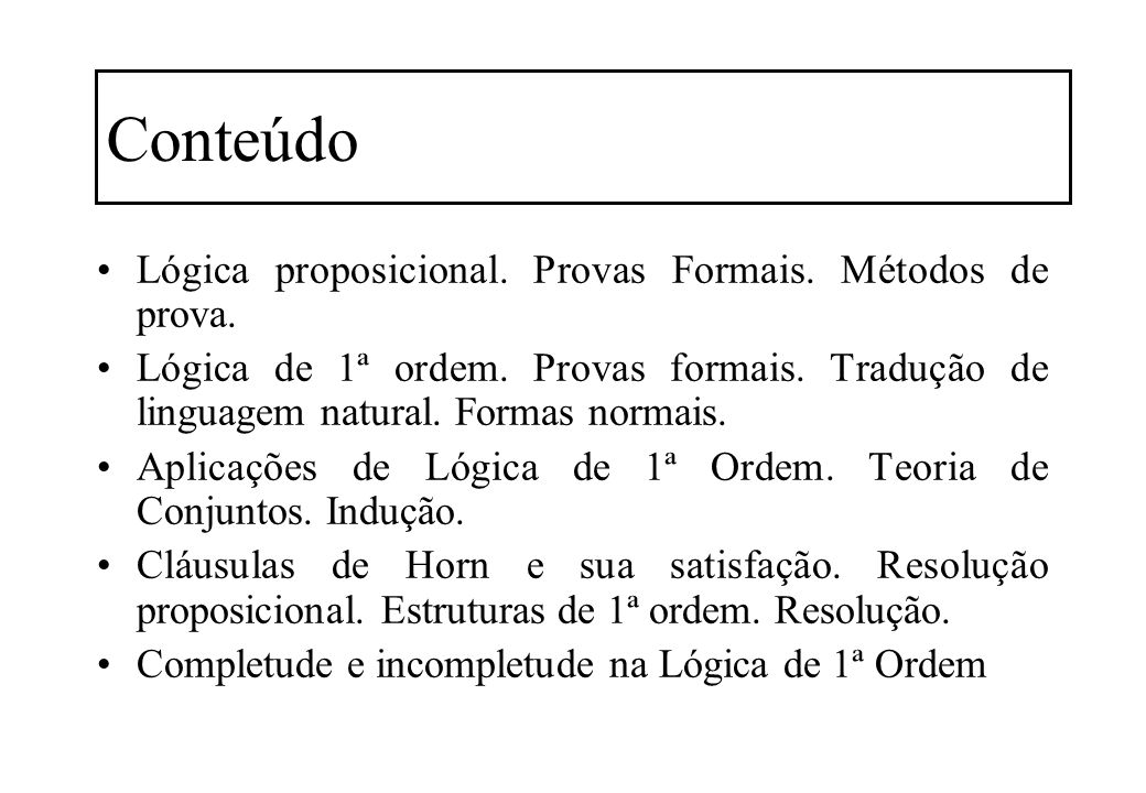 Conteúdo Lógica proposicional. Provas Formais. Métodos de prova. Lógica de 1ª ordem. Provas formais. Tradução de linguagem natural. Formas normais. Ap