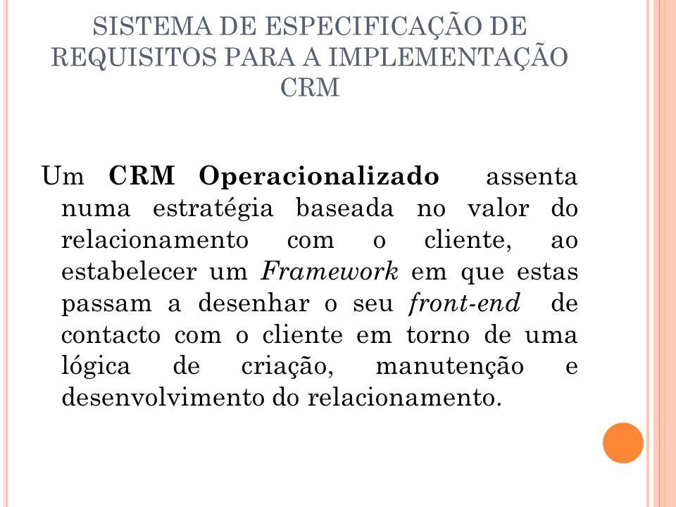 SISTEMA DE ESPECIFICAÇÃO DE REQUISITOS PARA A IMPLEMENTAÇÃO CRM Um CRM Operacionalizado assenta numa estratégia baseada no valor do relacionamento com