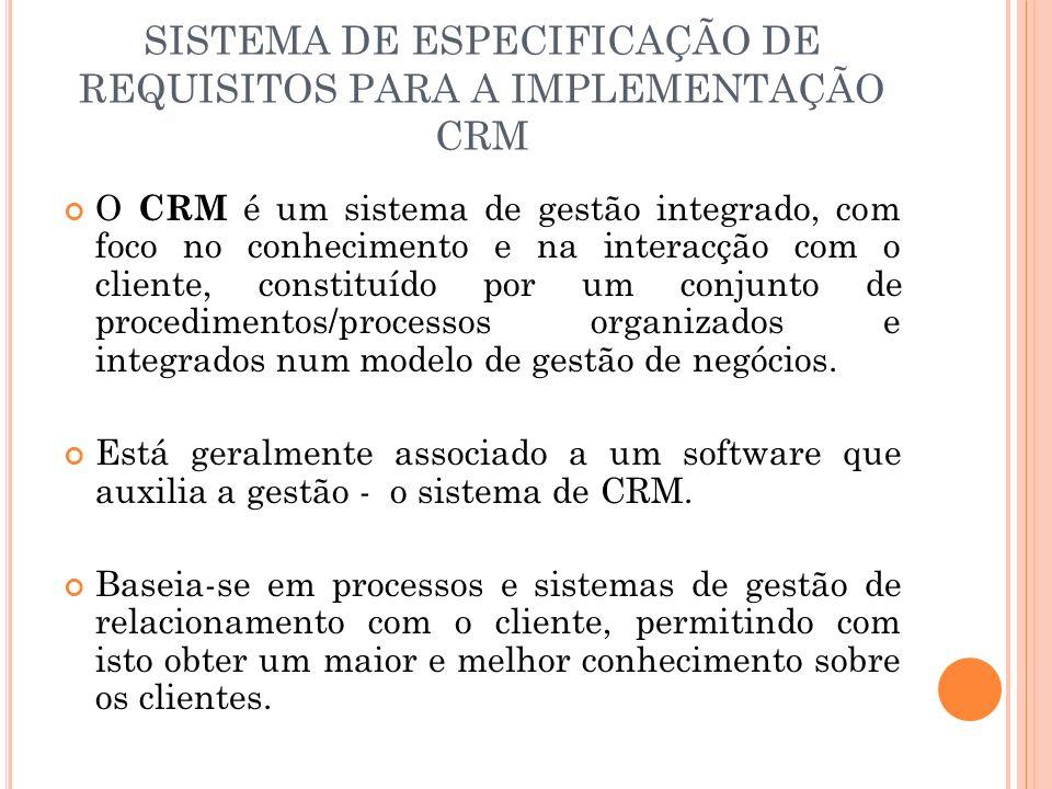 SISTEMA DE ESPECIFICAÇÃO DE REQUISITOS PARA A IMPLEMENTAÇÃO CRM O CRM é um sistema de gestão integrado, com foco no conhecimento e na interacção com o