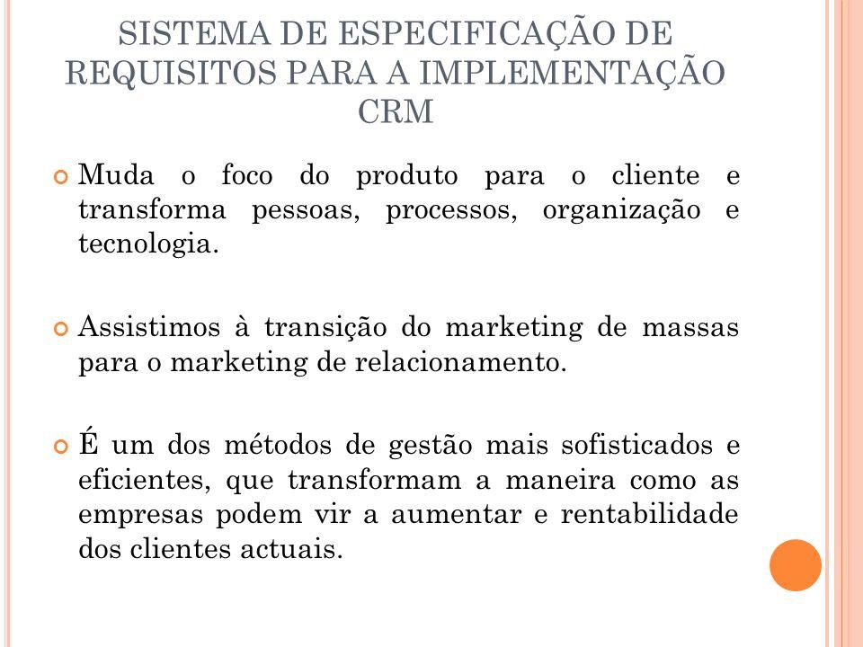 SISTEMA DE ESPECIFICAÇÃO DE REQUISITOS PARA A IMPLEMENTAÇÃO CRM Muda o foco do produto para o cliente e transforma pessoas, processos, organização e t