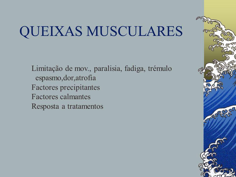 QUEIXAS MUSCULARES Limitação de mov., paralisia, fadiga, trémulo espasmo,dor,atrofia Factores precipitantes Factores calmantes Resposta a tratamentos