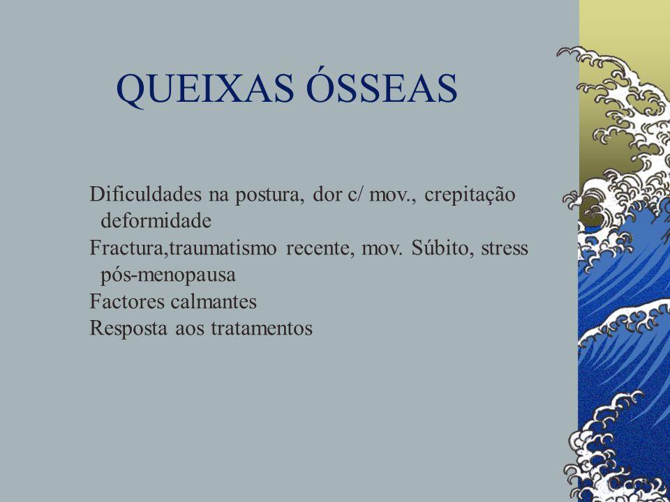 QUEIXAS ÓSSEAS Dificuldades na postura, dor c/ mov., crepitação deformidade Fractura,traumatismo recente, mov. Súbito, stress pós-menopausa Factores c
