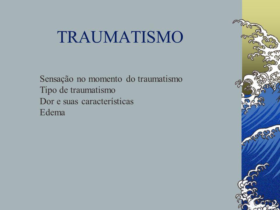TRAUMATISMO Sensação no momento do traumatismo Tipo de traumatismo Dor e suas características Edema