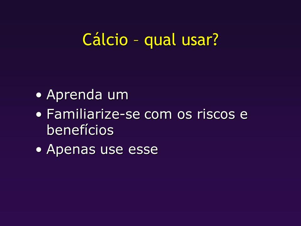 Cálcio – qual usar? Aprenda umAprenda um Familiarize-se com os riscos e benefíciosFamiliarize-se com os riscos e benefícios Apenas use esseApenas use