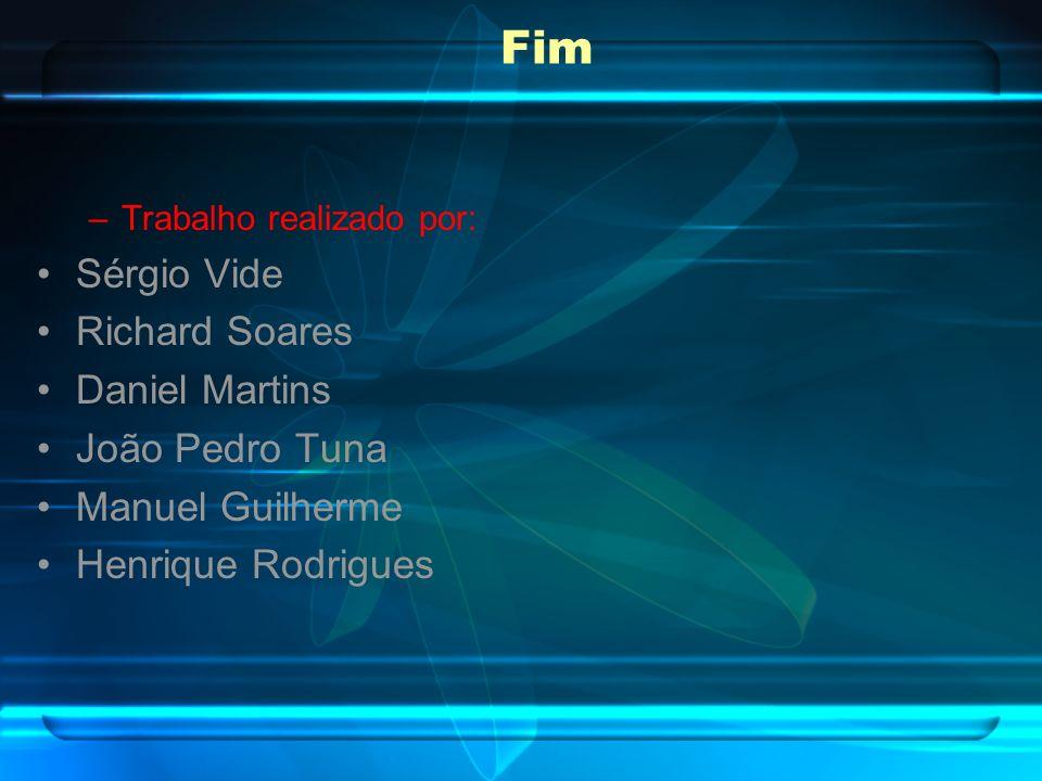 Fim –Trabalho realizado por: Sérgio Vide Richard Soares Daniel Martins João Pedro Tuna Manuel Guilherme Henrique Rodrigues