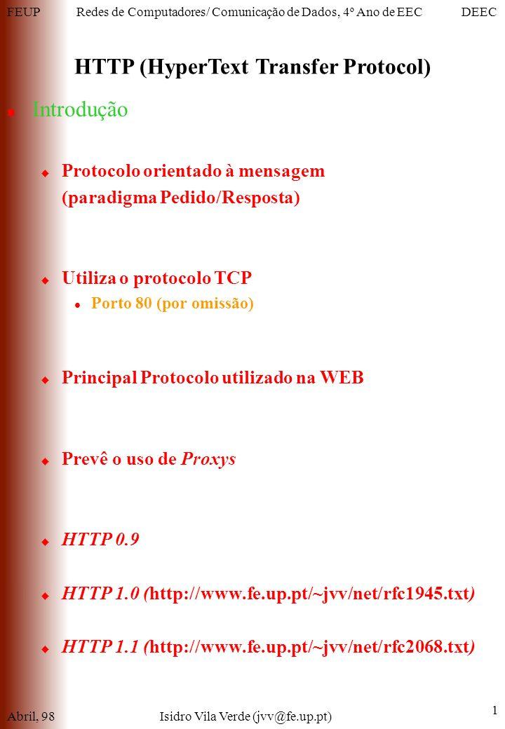 FEUPDEECRedes de Computadores/ Comunicação de Dados, 4º Ano de EEC HTTP (HyperText Transfer Protocol) Abril, 98Isidro Vila Verde (jvv@fe.up.pt) 1 Introdução Protocolo orientado à mensagem (paradigma Pedido/Resposta) Utiliza o protocolo TCP Porto 80 (por omissão) Principal Protocolo utilizado na WEB Prevê o uso de Proxys HTTP 0.9 HTTP 1.0 (http://www.fe.up.pt/~jvv/net/rfc1945.txt) HTTP 1.1 (http://www.fe.up.pt/~jvv/net/rfc2068.txt)