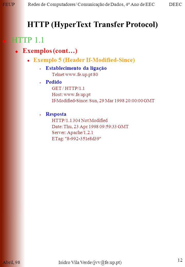 FEUPDEECRedes de Computadores/ Comunicação de Dados, 4º Ano de EEC HTTP (HyperText Transfer Protocol) Abril, 98Isidro Vila Verde (jvv@fe.up.pt) 12 HTTP 1.1 Exemplos (cont…) Exemplo 5 (Header If-Modified-Since) Establecimento da ligação Telnet www.fe.up.pt 80 Pedido GET / HTTP/1.1 Host: www.fe.up.pt If-Modified-Since: Sun, 29 Mar 1998 20:00:00 GMT Resposta HTTP/1.1 304 Not Modified Date: Thu, 23 Apr 1998 09:59:33 GMT Server: Apache/1.2.1 ETag: 8-992-351e8d39