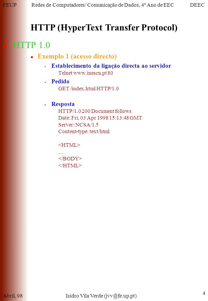 FEUPDEECRedes de Computadores/ Comunicação de Dados, 4º Ano de EEC HTTP (HyperText Transfer Protocol) Abril, 98Isidro Vila Verde (jvv@fe.up.pt) 4 HTTP 1.0 Exemplo 1 (acesso directo) Establecimento da ligação directa ao servidor Telnet www.inescn.pt 80 Pedido GET /index.html HTTP/1.0 Resposta HTTP/1.0 200 Document follows Date: Fri, 03 Apr 1998 15:13:48 GMT Server: NCSA/1.5 Content-type: text/html …