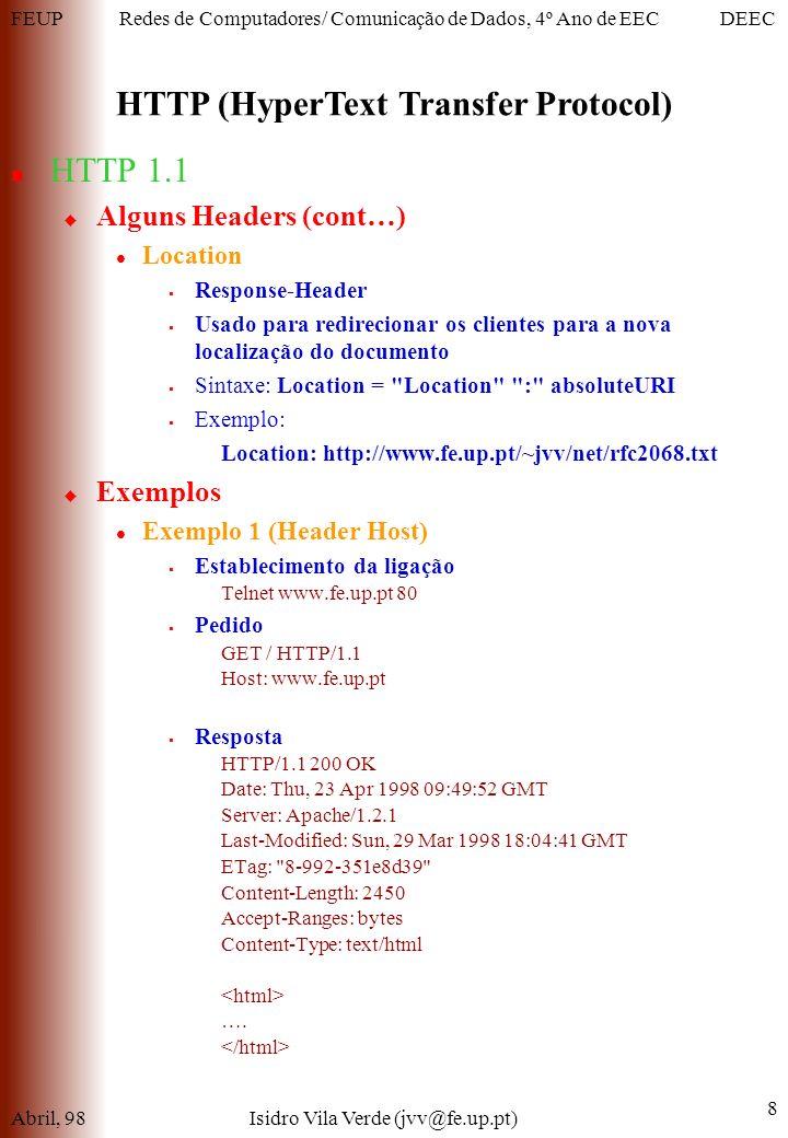 FEUPDEECRedes de Computadores/ Comunicação de Dados, 4º Ano de EEC HTTP (HyperText Transfer Protocol) Abril, 98Isidro Vila Verde (jvv@fe.up.pt) 8 HTTP 1.1 Alguns Headers (cont…) Location Response-Header Usado para redirecionar os clientes para a nova localização do documento Sintaxe: Location = Location : absoluteURI Exemplo: Location: http://www.fe.up.pt/~jvv/net/rfc2068.txt Exemplos Exemplo 1 (Header Host) Establecimento da ligação Telnet www.fe.up.pt 80 Pedido GET / HTTP/1.1 Host: www.fe.up.pt Resposta HTTP/1.1 200 OK Date: Thu, 23 Apr 1998 09:49:52 GMT Server: Apache/1.2.1 Last-Modified: Sun, 29 Mar 1998 18:04:41 GMT ETag: 8-992-351e8d39 Content-Length: 2450 Accept-Ranges: bytes Content-Type: text/html ….
