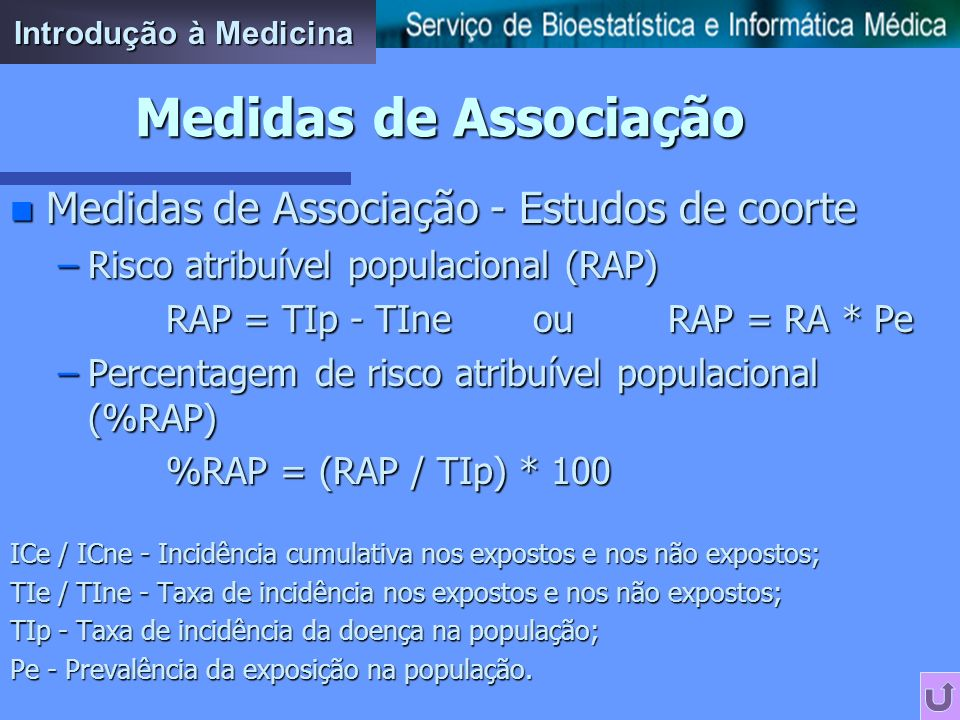 n Medidas de Associação - Estudos de coorte –Risco Relativo (RR) RR = (ICe / ICne) ou RR = (TIe / TIne) –Risco Atribuível (RA) RA = (ICe - ICne) ou RA = (TIe - Tine) –Percentagem de risco atribuível (%RA) %RA = (RA / TIe) * 100 ICe / ICne - Incidência cumulativa nos expostos e nos não expostos; TIe / TIne - Taxa de incidência nos expostos e nos não expostos.