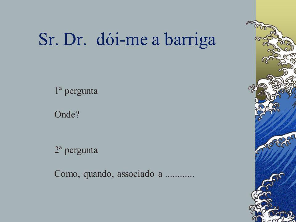 Sr. Dr. dói-me a barriga 1ª pergunta Onde? 2ª pergunta Como, quando, associado a............