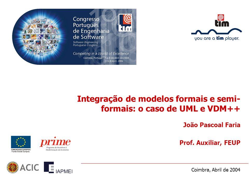 Coimbra, Abril de 2004 Integração de modelos formais e semi- formais: o caso de UML e VDM++ João Pascoal Faria Prof. Auxiliar, FEUP
