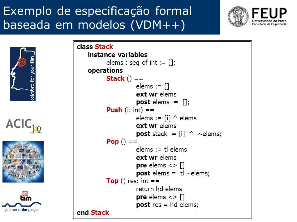 Exemplo de especificação formal baseada em modelos (VDM++) class Stack instance variables elems : seq of int := []; operations Stack () == elems := []