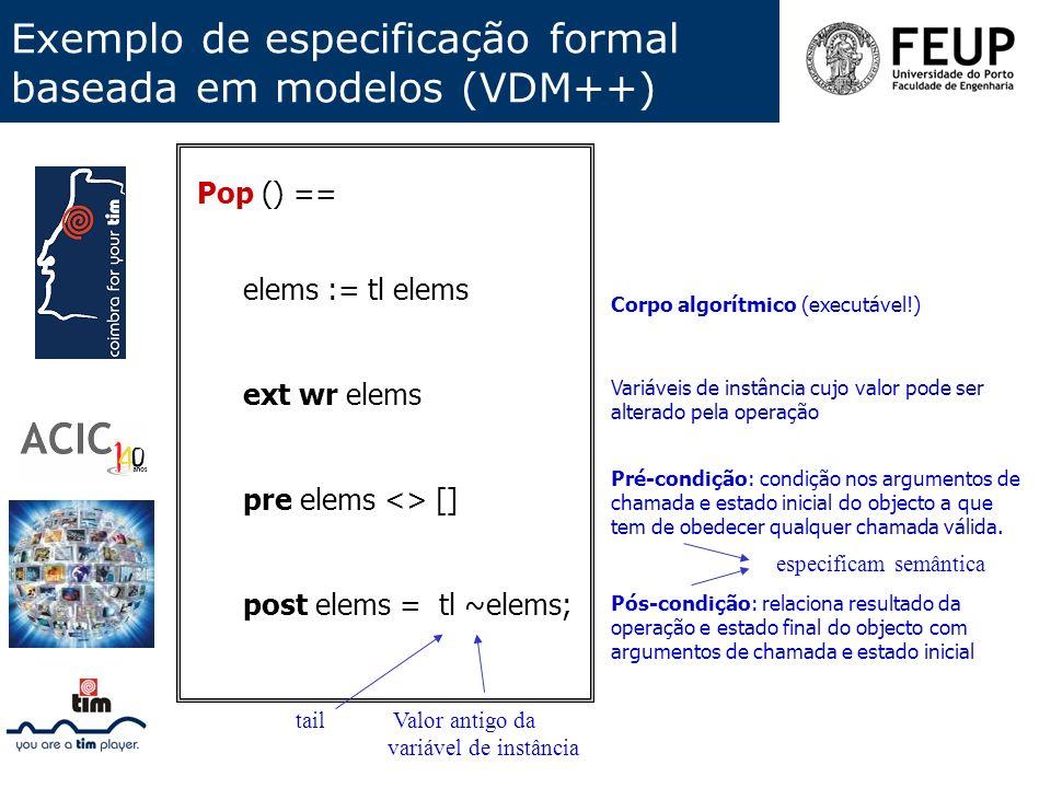 Exemplo de especificação formal baseada em modelos (VDM++) Pop () == elems := tl elems ext wr elems pre elems <> [] post elems = tl ~elems; Pós-condiç