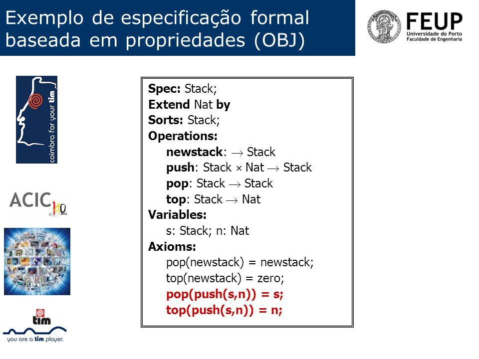 Exemplo de especificação formal baseada em propriedades (OBJ) Spec: Stack; Extend Nat by Sorts: Stack; Operations: newstack: Stack push: Stack Nat Sta