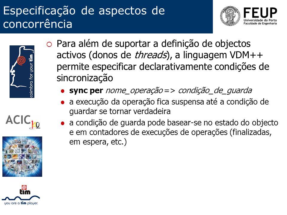 Especificação de aspectos de concorrência Para além de suportar a definição de objectos activos (donos de threads), a linguagem VDM++ permite especifi