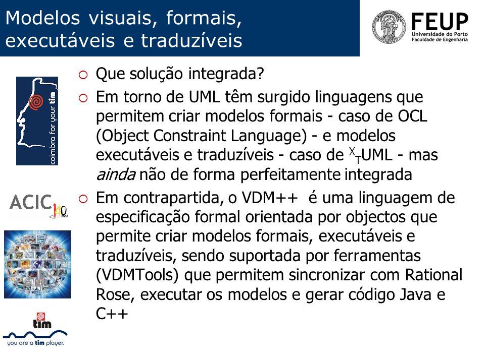 Modelos visuais, formais, executáveis e traduzíveis Que solução integrada? Em torno de UML têm surgido linguagens que permitem criar modelos formais -