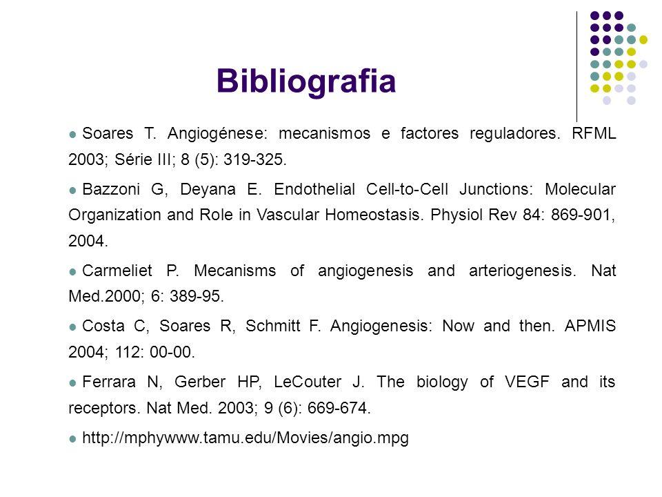 Bibliografia Soares T. Angiogénese: mecanismos e factores reguladores. RFML 2003; Série III; 8 (5): 319-325. Bazzoni G, Deyana E. Endothelial Cell-to-