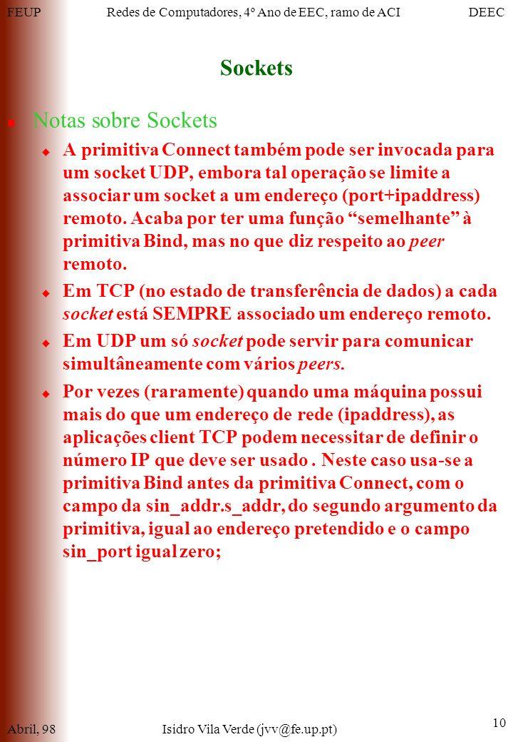 FEUPDEECRedes de Computadores, 4º Ano de EEC, ramo de ACI Sockets Abril, 98Isidro Vila Verde (jvv@fe.up.pt) 10 Notas sobre Sockets A primitiva Connect também pode ser invocada para um socket UDP, embora tal operação se limite a associar um socket a um endereço (port+ipaddress) remoto.