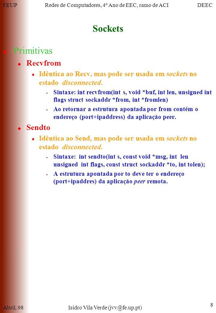 FEUPDEECRedes de Computadores, 4º Ano de EEC, ramo de ACI Sockets Abril, 98Isidro Vila Verde (jvv@fe.up.pt) 8 Primitivas Recvfrom Idêntica ao Recv, mas pode ser usada em sockets no estado disconnected.