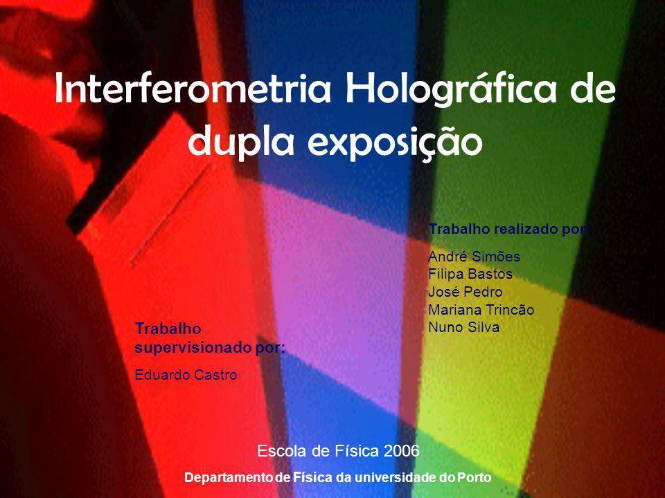 Interferometria Holográfica de dupla exposição Trabalho realizado por: André Simões Filipa Bastos José Pedro Mariana Trincão Nuno Silva Escola de Físi