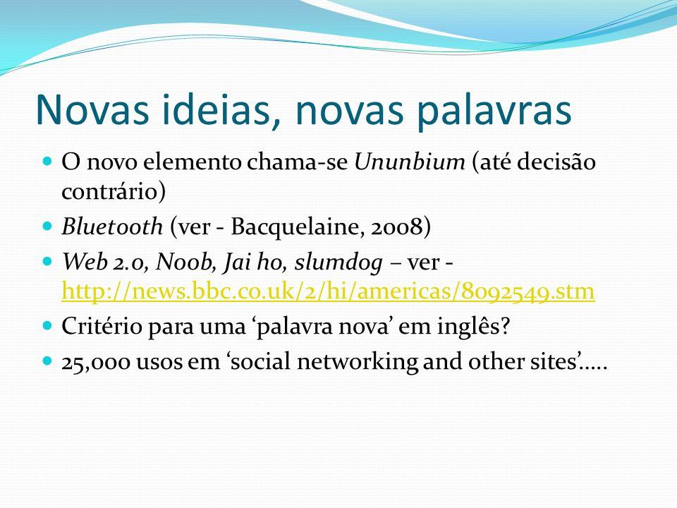 Novas ideias, novas palavras O novo elemento chama-se Ununbium (até decisão contrário) Bluetooth (ver - Bacquelaine, 2008) Web 2.0, N00b, Jai ho, slum