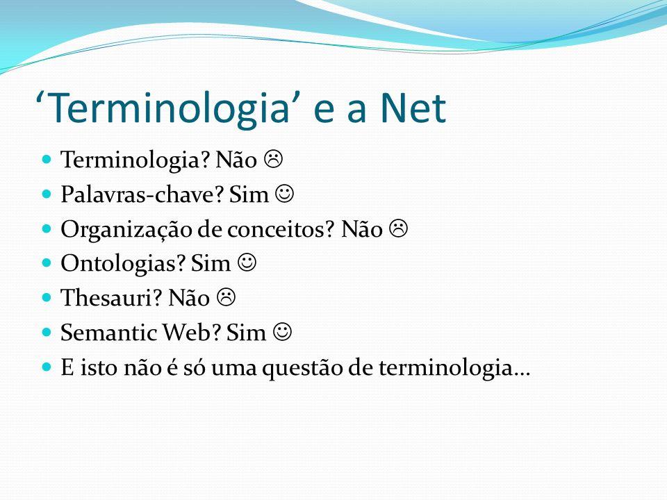 Terminologia e a Net Terminologia? Não Palavras-chave? Sim Organização de conceitos? Não Ontologias? Sim Thesauri? Não Semantic Web? Sim E isto não é