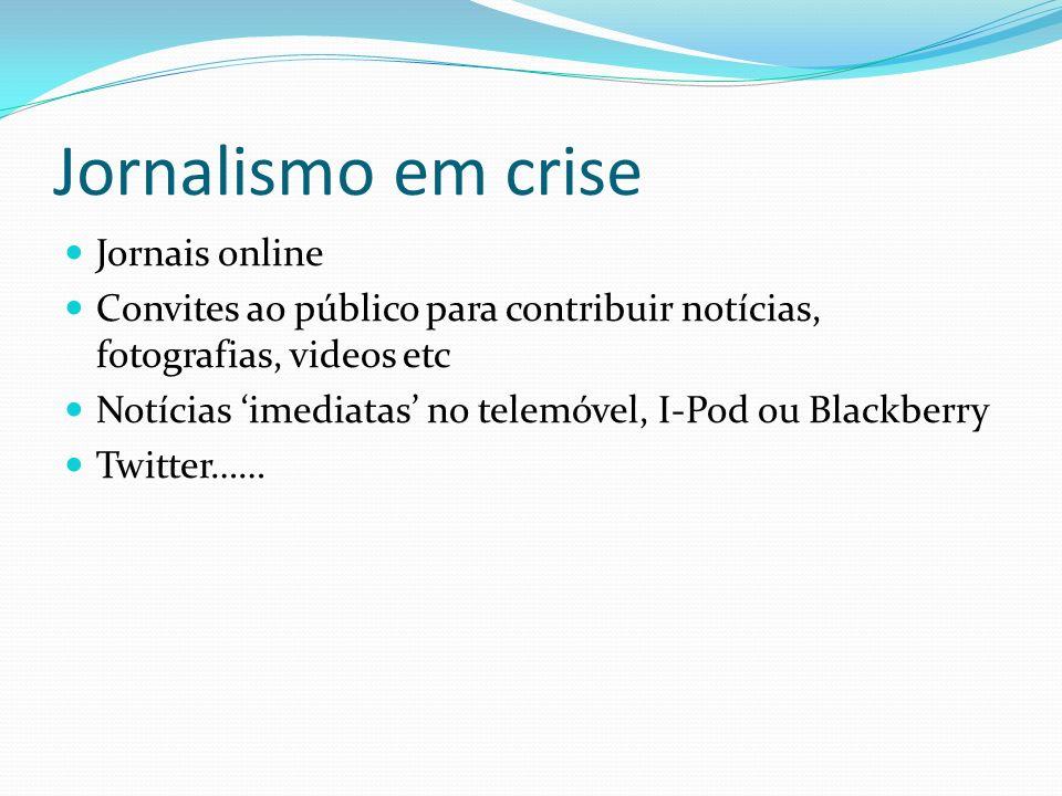 Jornalismo em crise Jornais online Convites ao público para contribuir notícias, fotografias, videos etc Notícias imediatas no telemóvel, I-Pod ou Bla