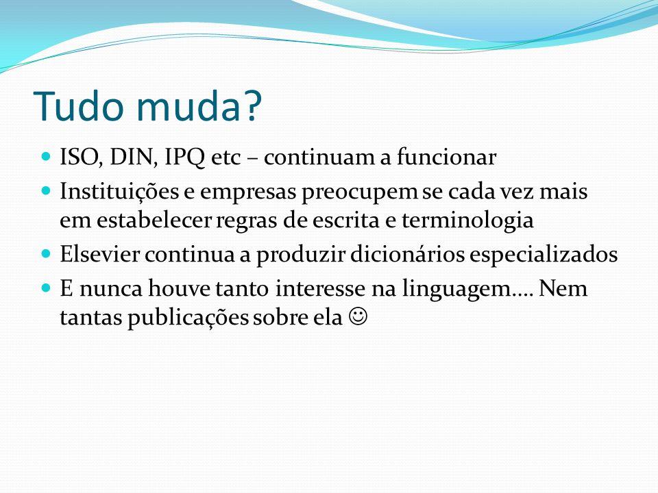 Tudo muda? ISO, DIN, IPQ etc – continuam a funcionar Instituições e empresas preocupem se cada vez mais em estabelecer regras de escrita e terminologi
