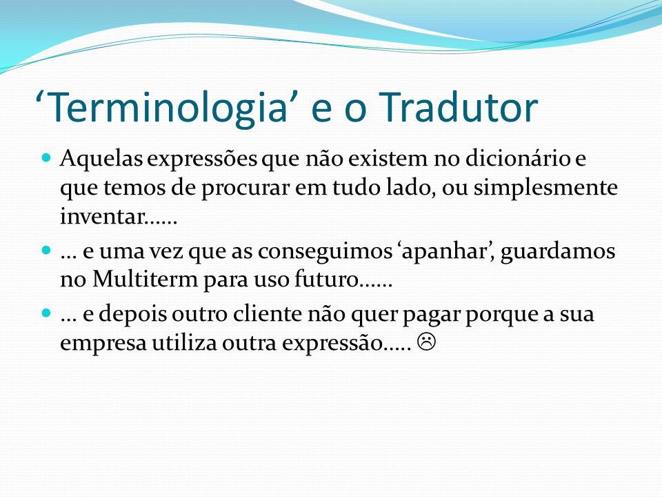 Terminologia e o Tradutor Aquelas expressões que não existem no dicionário e que temos de procurar em tudo lado, ou simplesmente inventar…… … e uma ve