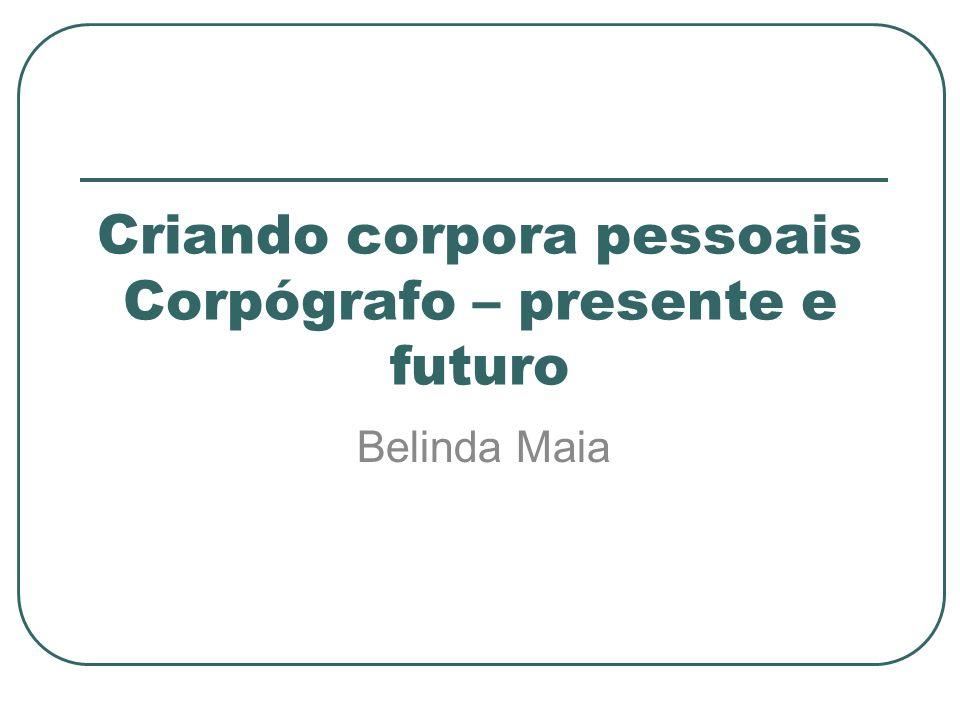 Criando corpora pessoais Corpógrafo – presente e futuro Belinda Maia