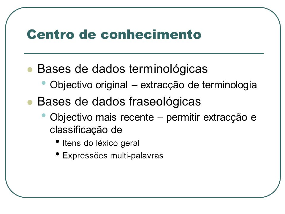 Centro de conhecimento Bases de dados terminológicas Objectivo original – extracção de terminologia Bases de dados fraseológicas Objectivo mais recent